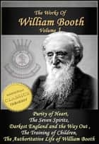 The Works of William Booth, Vol 1: Purity of Heart, The Seven Spirits, Darkest England and the Way Out, The Training of Children, Authoritative Life of William Booth ebook by William Booth