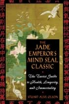 The Jade Emperor's Mind Seal Classic - The Taoist Guide to Health, Longevity, and Immortality ebook by Stuart Alve Olson