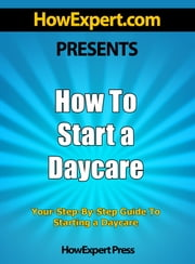 How To Start a Daycare: Your Step-By-Step Guide to Starting a Daycare ebook by HowExpert Press