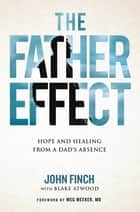The Father Effect - Hope and Healing from a Dad's Absence ebook by John Finch, Blake Atwood, Meg Meeker,...