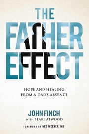 The Father Effect - Hope and Healing from a Dad's Absence ebook by John Finch, Blake Atwood, Meg Meeker