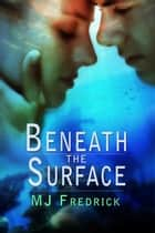 Beneath the Surface ebook by MJ Fredrick