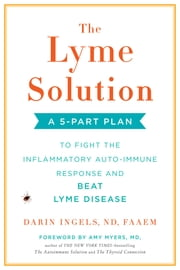 The Lyme Solution - A 5-Part Plan to Fight the Inflammatory Auto-Immune Response and Beat Lyme Disease eBook by Darin Ingels, Amy Myers, MD