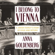 I Belong to Vienna - A Jewish Family's Story of Exile and Return audiobook by Anna Goldenberg