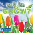How Do Plants Grow? ebook by Julie K. Lundgren, Britannica Digital Learning