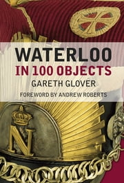 Waterloo in 100 Objects ebook by Gareth Glover