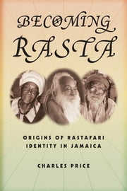 Becoming Rasta - Origins of Rastafari Identity in Jamaica ebook by Charles Price