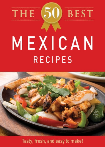 The 50 Best Mexican Recipes - Tasty, fresh, and easy to make! ebook by Adams Media