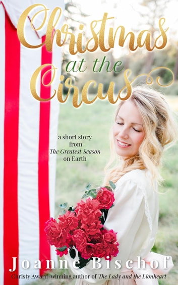 Christmas at the Circus - a Short Story From The Greatest Season on Earth ebook by Joanne Bischof