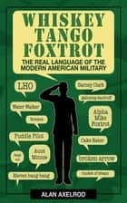 Whiskey Tango Foxtrot - The Real Language of the Modern American Military ebook by Alan Axelrod