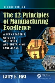 The 12 Principles of Manufacturing Excellence: A Lean Leader's Guide to Achieving and Sustaining Excellence, Second Edition ebook by Fast, Larry E.