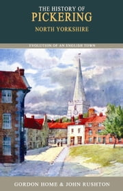 The History of Pickering - North Yorkshire ebook by Gordon Home and John Rushton