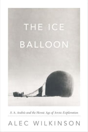 The Ice Balloon - S. A. Andree and the Heroic Age of Arctic Exploration ebook by Alec Wilkinson