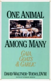 One Animal Among Many - Gaia, Goats & Garlic ebook by David Waltner-Toews