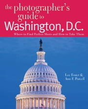 The Photographer's Guide to Washington, D.C.: Where to Find Perfect Shots and How to Take Them (The Photographer's Guide) ebook by Lee Foster,Ann F. Purcell