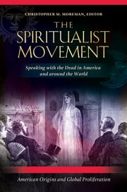 The Spiritualist Movement: Speaking with the Dead in America and around the World [3 volumes] - Speaking with the Dead in America and around the World ebook by Christopher M. Moreman