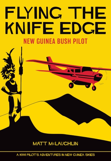 Flying the Knife Edge - New Guinea Bush Pilot ebook by Matt McLaughlin