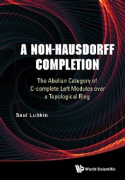A Non-Hausdorff Completion - The Abelian Category of C-complete Left Modules over a Topological Ring ebook by Saul Lubkin