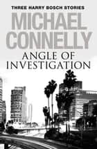 Angle of Investigation: Three Harry Bosch Short Stories - Three Harry Bosch Short Stories eBook by Michael Connelly