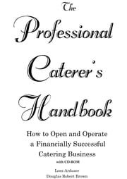 The Professional Caterer's Handbook: How to Open and Operate a Financially Successful Catering Business ebook by Arduser, Lora