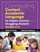 Connecting Content and Academic Language for English Learners and Struggling Students, Grades 2–6 ebook by Ruth Swinney,Patricia Velasco