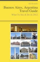 Buenos Aires, Argentina Travel Guide - What To See & Do ebook by Kit Ronallo