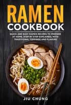 Ramen Cookbook: 100 Quick and Easy Ramen Recipes to Prepare At Home, Step By Step Explained, with Traditional Toppings and Flavors ebook by Jiu Chung