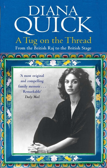 A Tug On The Thread - From the British Raj to the British Stage: A Family Memoir ebook by Diana Quick