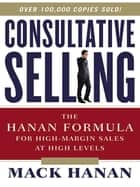 Consultative Selling - The Hanan Formula for High-Margin Sales at High Levels ebook by Mack HANAN