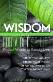 Wisdom for a Better Life - Practical Principles for Everyday Living ebook by Debi Davis