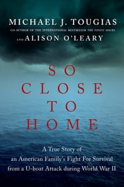 So Close to Home: A True Story of an American Family's Fight for Survival During World War II ebook by Michael J. Tougias,Alison O'Leary