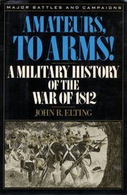 Amateurs, to Arms! - A Military History of the War of 1812 ebook by John R. Elting