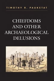 Chiefdoms and Other Archaeological Delusions ebook by Timothy R. Pauketat