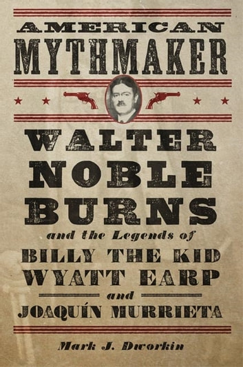 American Mythmaker - Walter Noble Burns and the Legends of Billy the Kid, Wyatt Earp, and Joaquín Murrieta ebook by Mark J. Dworkin