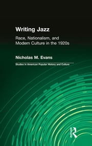 Writing Jazz - Race, Nationalism, and Modern Culture in the 1920s ebook by Nicholas M. Evans