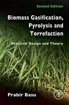 Biomass Gasification, Pyrolysis and Torrefaction - Practical Design and Theory ebook by Prabir Basu