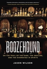 Boozehound - On the Trail of the Rare, the Obscure, and the Overrated in Spirits ebook by Jason Wilson