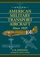 American Military Transport Aircraft Since 1925 ebook by E.R. Johnson,Lloyd S. Jones