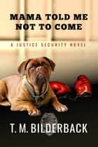 Mama Told Me Not To Come - A Justice Security Novel ebook by T. M. Bilderback