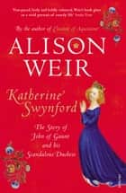 Katherine Swynford - The Story of John of Gaunt and His Scandalous Duchess ebook by Alison Weir