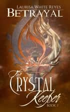 Betrayal: The Crystal Keeper, Book 2 ebook by Laurisa White Reyes