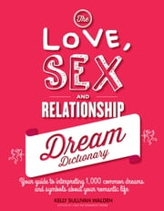 The Love, Sex, and Relationship Dream Dictionary - Your Guide to Interpreting 1,000 Common Dreams and Symbols about Your Romantic Life ebook by Kelly Sullivan Walden