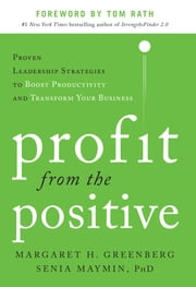 Profit from the Positive: Proven Leadership Strategies to Boost Productivity and Transform Your Business, with a foreword by Tom Rath ebook by Margaret Greenberg, Senia Maymin