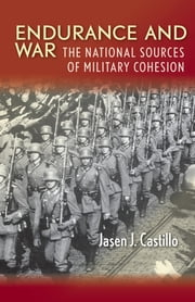 Endurance and War - The National Sources of Military Cohesion ebook by Jasen J. Castillo