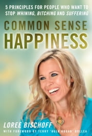 "Common Sense Happiness - 5 Principles for people who want to stop whining, bitching, and suffering ebook by Loree Bischoff,Terry ""Hulk Hogan"" Bollea"