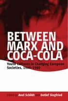 Between Marx and Coca-Cola - Youth Cultures in Changing European Societies, 1960-1980 ebook by Axel Schildt, Detlef Siegfried