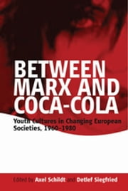 Between Marx and Coca-Cola - Youth Cultures in Changing European Societies, 1960-1980 ebook by Axel Schildt,Detlef Siegfried