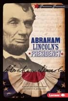 Abraham Lincoln's Presidency ebook by Catherine M. Andronik, Karen Latchana Kenney