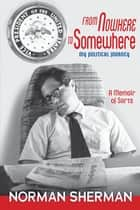 From Nowhere to Somewhere - My Political Journey ebook by Norman Sherman