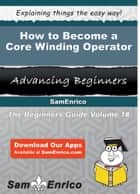 How to Become a Core Winding Operator - How to Become a Core Winding Operator ebook by Aurora Tracy